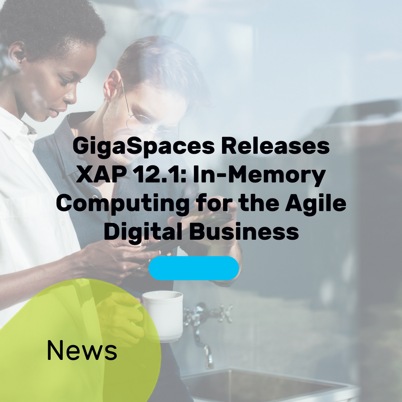 GigaSpaces Releases XAP 12.1: In-Memory Computing for the Agile Digital Business